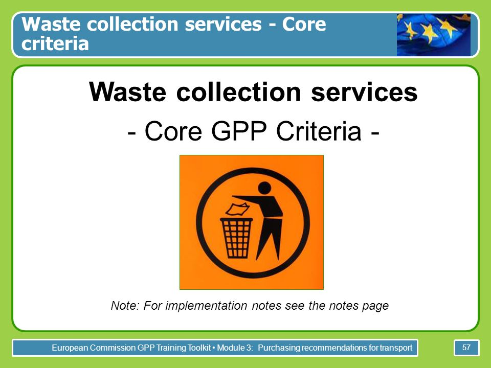European Commission GPP Training Toolkit Module 3: Purchasing recommendations for transport 57 Waste collection services - Core criteria Waste collection services - Core GPP Criteria - Note: For implementation notes see the notes page