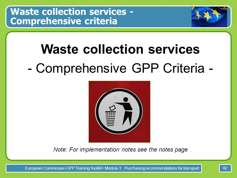 European Commission GPP Training Toolkit Module 3: Purchasing recommendations for transport 62 Waste collection services - Comprehensive criteria Waste collection services - Comprehensive GPP Criteria - Note: For implementation notes see the notes page