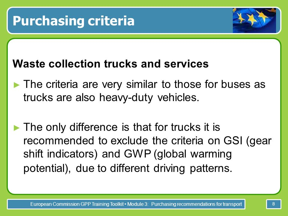 European Commission GPP Training Toolkit Module 3: Purchasing recommendations for transport 8 Purchasing criteria Waste collection trucks and services The criteria are very similar to those for buses as trucks are also heavy-duty vehicles.