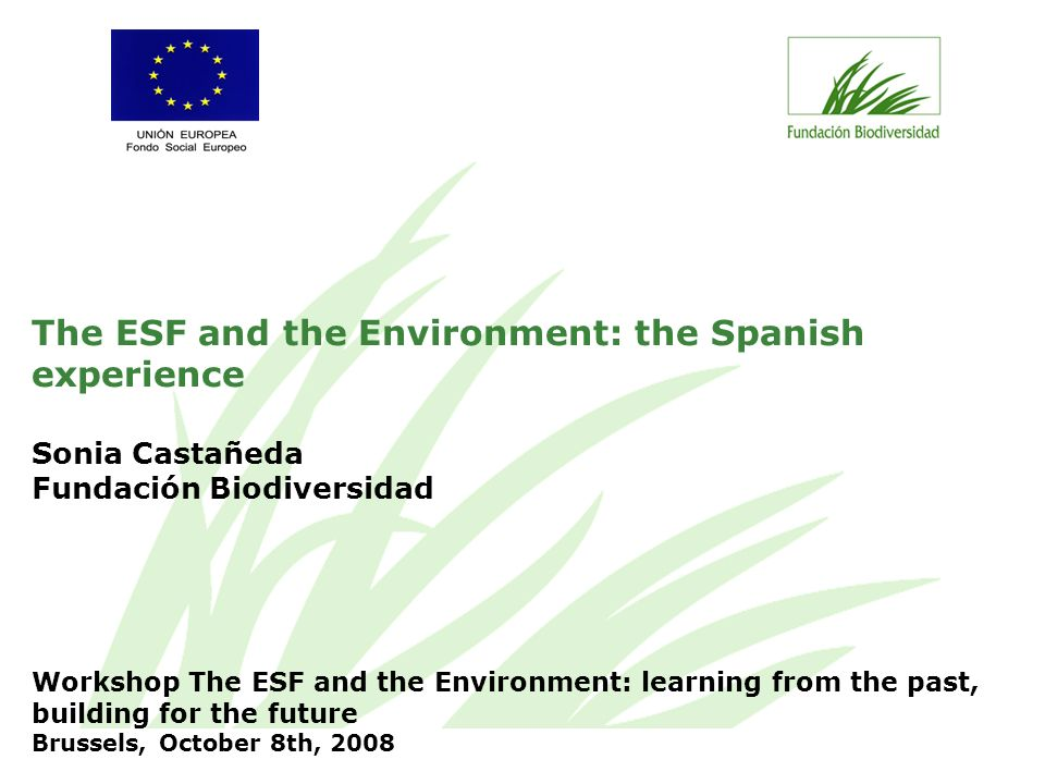 The ESF and the Environment: the Spanish experience Sonia Castañeda Fundación Biodiversidad Workshop The ESF and the Environment: learning from the past, building for the future Brussels, October 8th, 2008