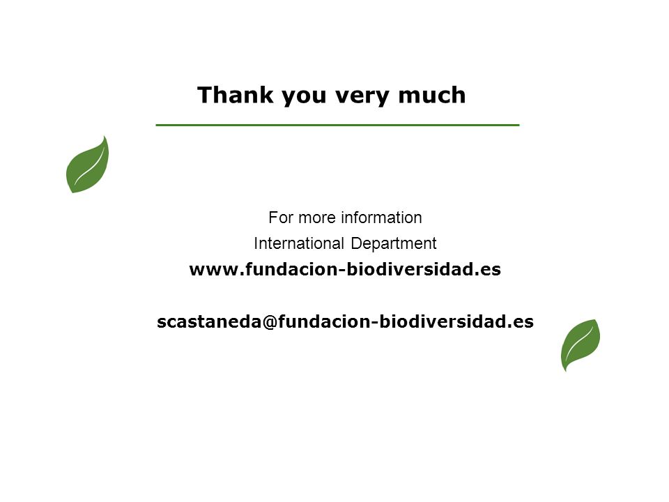 Thank you very much For more information International Department www.fundacion-biodiversidad.es scastaneda@fundacion-biodiversidad.es