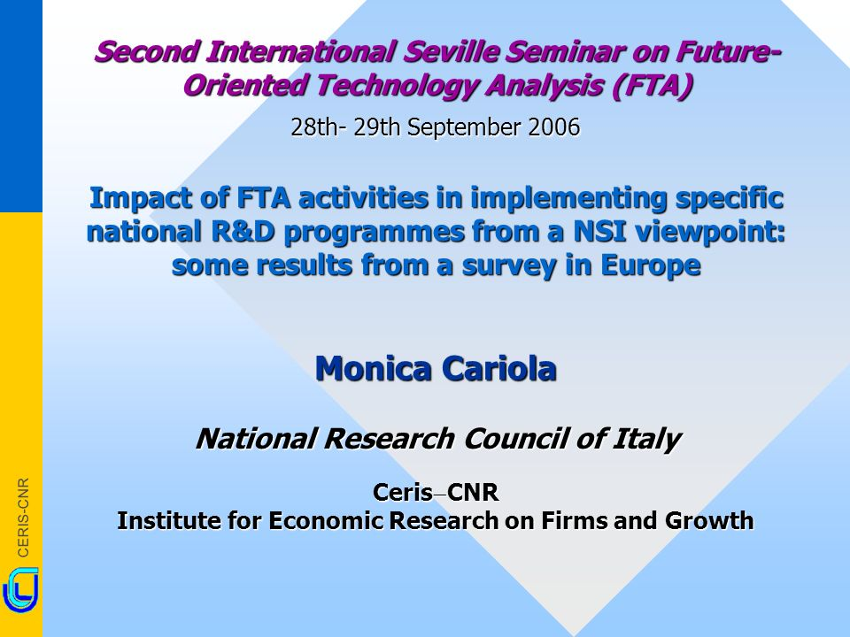 CERIS-CNR Second International Seville Seminar on Future- Oriented Technology Analysis (FTA) 28th- 29th September 2006 Impact of FTA activities in implementing specific national R&D programmes from a NSI viewpoint: some results from a survey in Europe Monica Cariola National Research Council of Italy Ceris CNR Institute for Economic Research on Firms and Growth