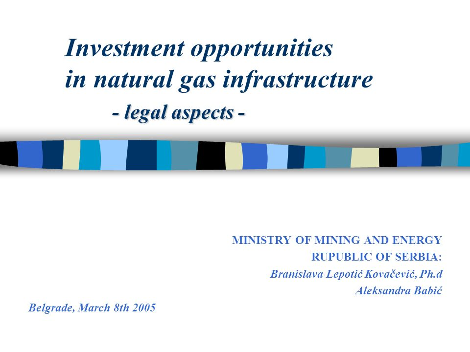 - legal aspects - Investment opportunities in natural gas infrastructure - legal aspects - MINISTRY OF MINING AND ENERGY RUPUBLIC OF SERBIA: Branislava Lepotić Kovačević, Ph.d Aleksandra Babić Belgrade, March 8th 2005