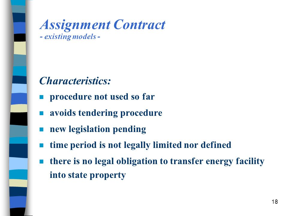 18 Assignment Contract - existing models - Characteristics: n procedure not used so far n avoids tendering procedure n new legislation pending n time period is not legally limited nor defined n there is no legal obligation to transfer energy facility into state property
