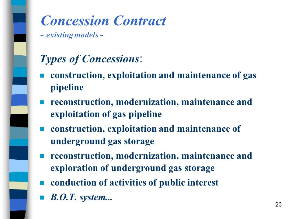 23 Concession Contract - existing models - Types of Concessions : n construction, exploitation and maintenance of gas pipeline n reconstruction, modernization, maintenance and exploitation of gas pipeline n construction, exploitation and maintenance of underground gas storage n reconstruction, modernization, maintenance and exploration of underground gas storage n conduction of activities of public interest n B.O.T.