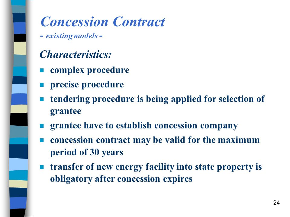 24 Concession Contract - existing models - Characteristics: n complex procedure n precise procedure n tendering procedure is being applied for selection of grantee n grantee have to establish concession company n concession contract may be valid for the maximum period of 30 years n transfer of new energy facility into state property is obligatory after concession expires