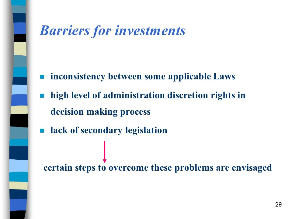 29 Barriers for investments n inconsistency between some applicable Laws n high level of administration discretion rights in decision making process n lack of secondary legislation certain steps to overcome these problems are envisaged
