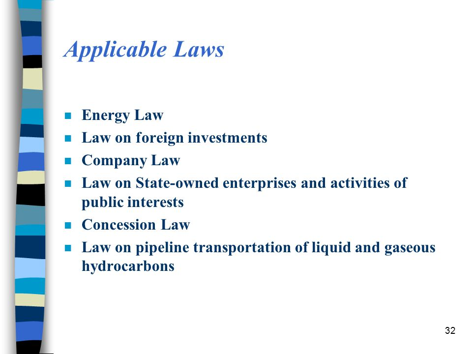 32 Applicable Laws n Energy Law n Law on foreign investments n Company Law n Law on State-owned enterprises and activities of public interests n Concession Law n Law on pipeline transportation of liquid and gaseous hydrocarbons