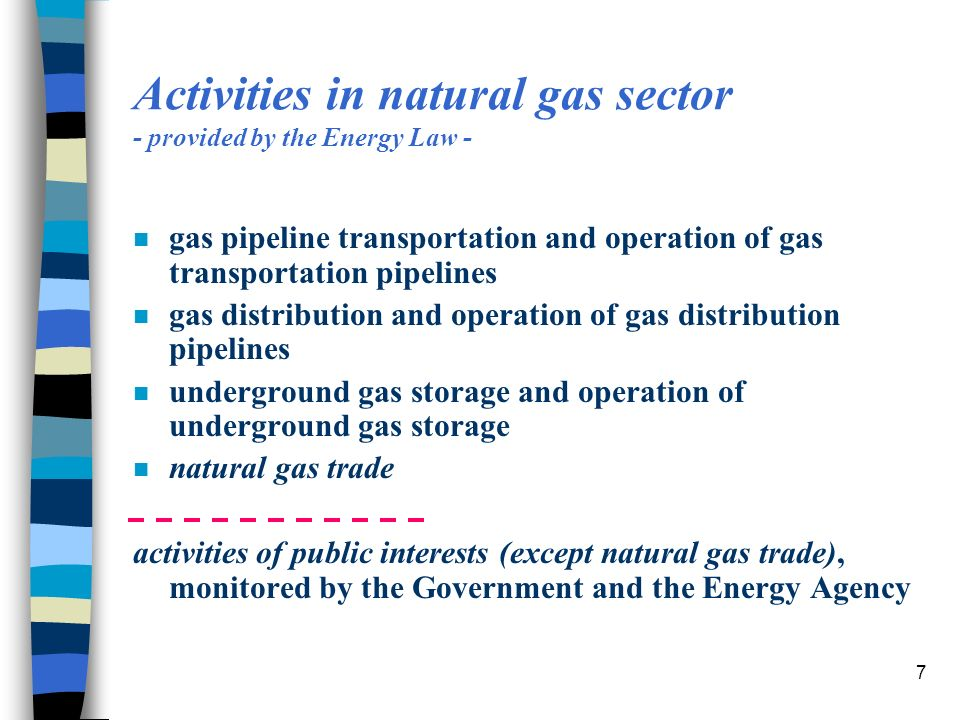 7 Activities in natural gas sector - provided by the Energy Law - n gas pipeline transportation and operation of gas transportation pipelines n gas distribution and operation of gas distribution pipelines n underground gas storage and operation of underground gas storage n natural gas trade activities of public interests (except natural gas trade), monitored by the Government and the Energy Agency