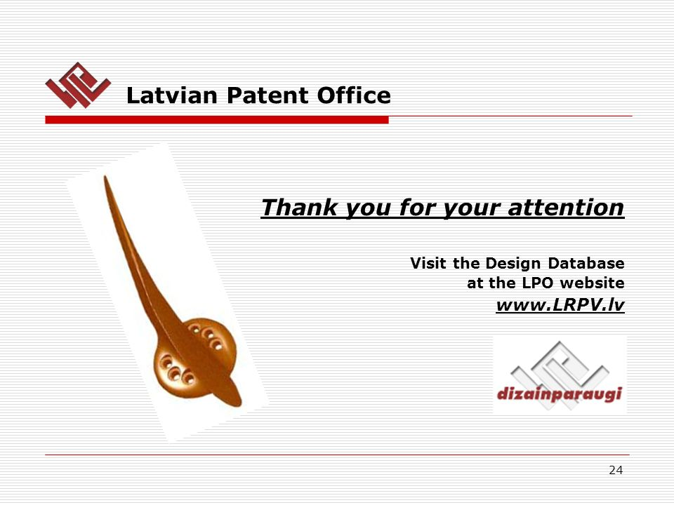 24 Latvian Patent Office Thank you for your attention Visit the Design Database at the LPO website www.LRPV.lv