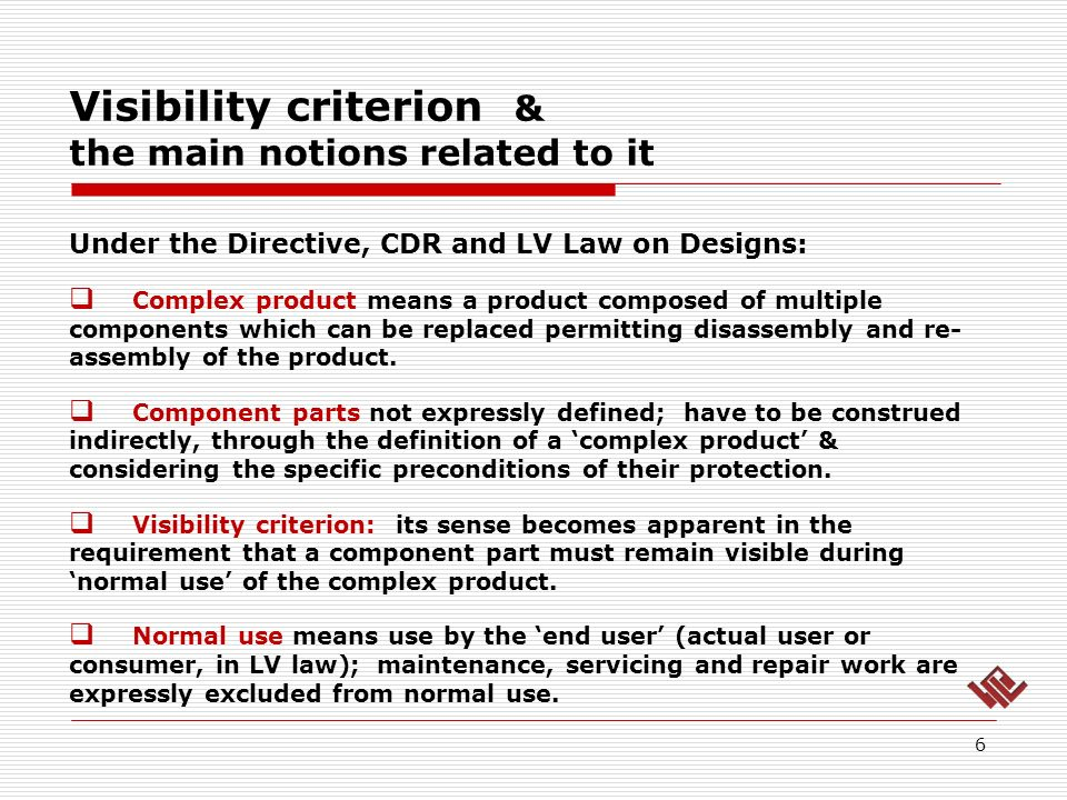 Visibility criterion & the main notions related to it 6 Under the Directive, CDR and LV Law on Designs: Complex product means a product composed of multiple components which can be replaced permitting disassembly and re- assembly of the product.