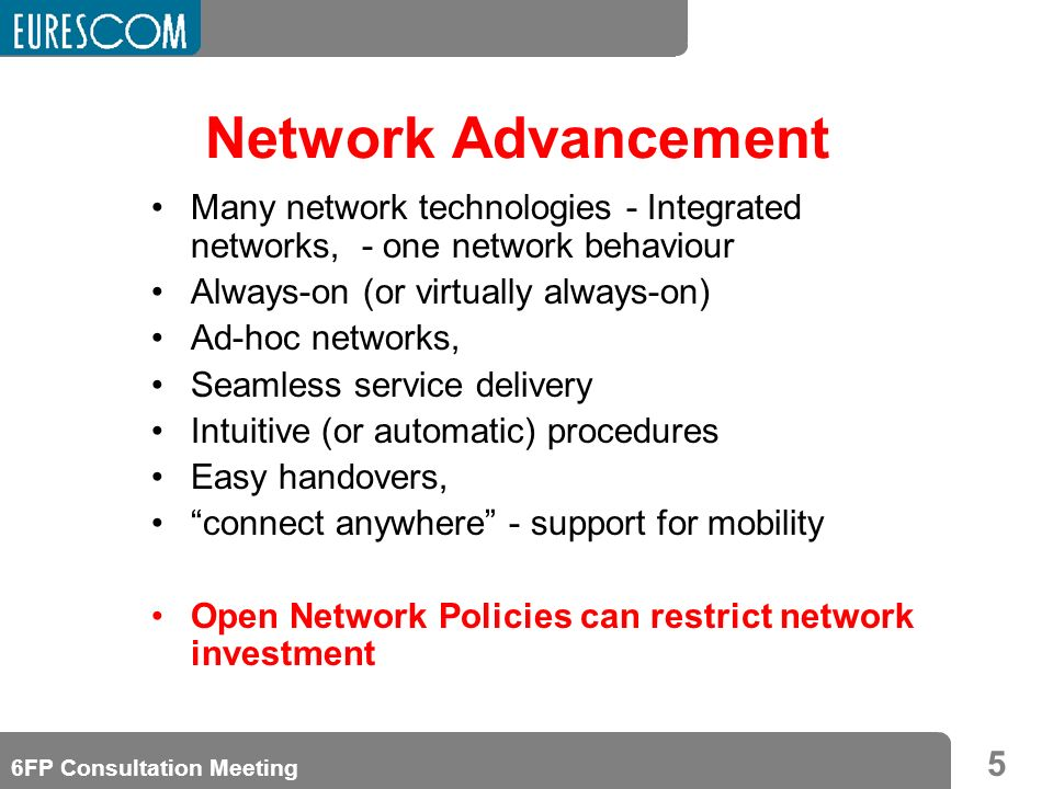 5 6FP Consultation Meeting Network Advancement Many network technologies - Integrated networks, - one network behaviour Always-on (or virtually always-on) Ad-hoc networks, Seamless service delivery Intuitive (or automatic) procedures Easy handovers, connect anywhere - support for mobility Open Network Policies can restrict network investment
