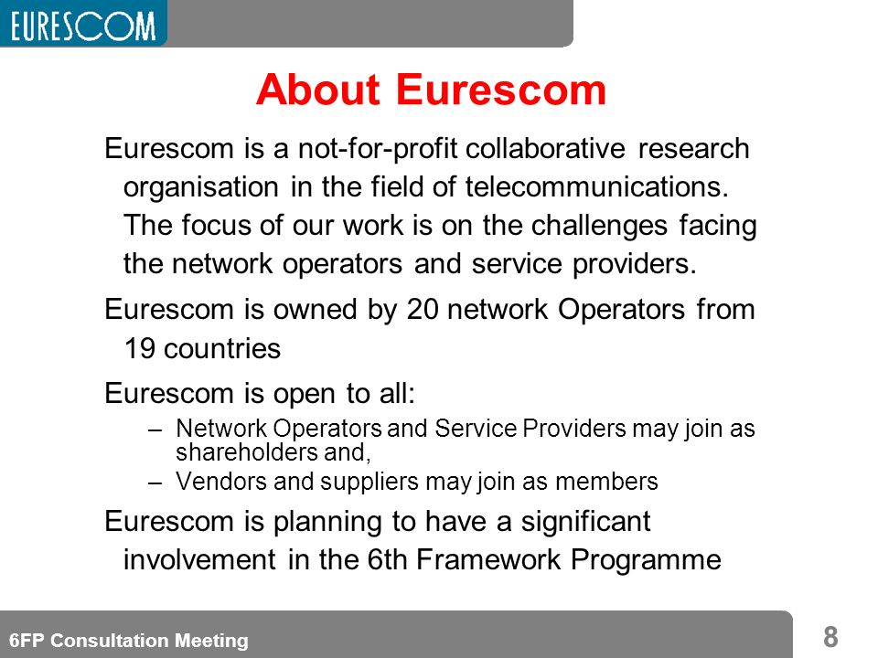 8 6FP Consultation Meeting About Eurescom Eurescom is a not-for-profit collaborative research organisation in the field of telecommunications.