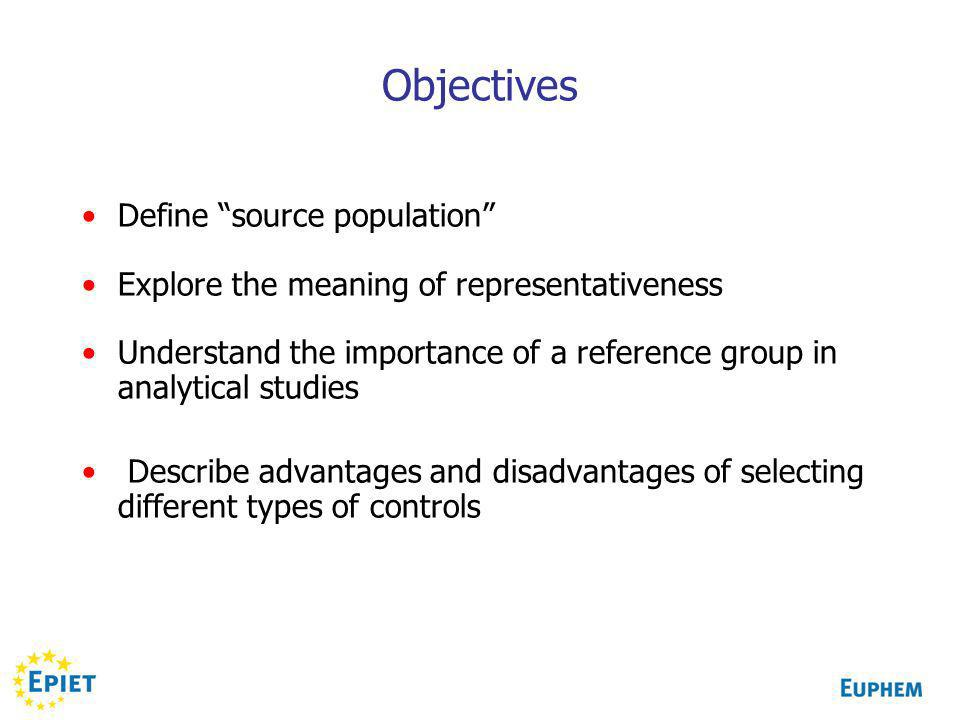 Objectives Define source population Explore the meaning of representativeness Understand the importance of a reference group in analytical studies Describe advantages and disadvantages of selecting different types of controls