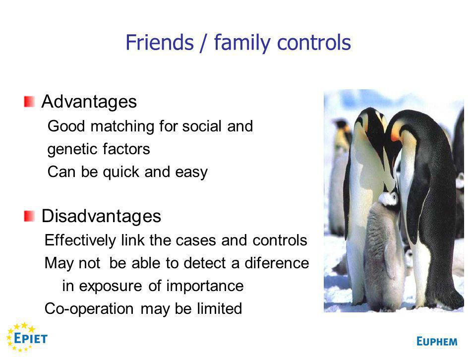 Friends / family controls Advantages Good matching for social and genetic factors Can be quick and easy Disadvantages Effectively link the cases and controls May not be able to detect a diference in exposure of importance Co-operation may be limited
