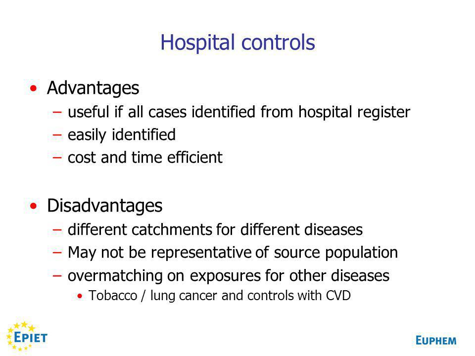 Hospital controls Advantages –useful if all cases identified from hospital register –easily identified –cost and time efficient Disadvantages –different catchments for different diseases –May not be representative of source population –overmatching on exposures for other diseases Tobacco / lung cancer and controls with CVD