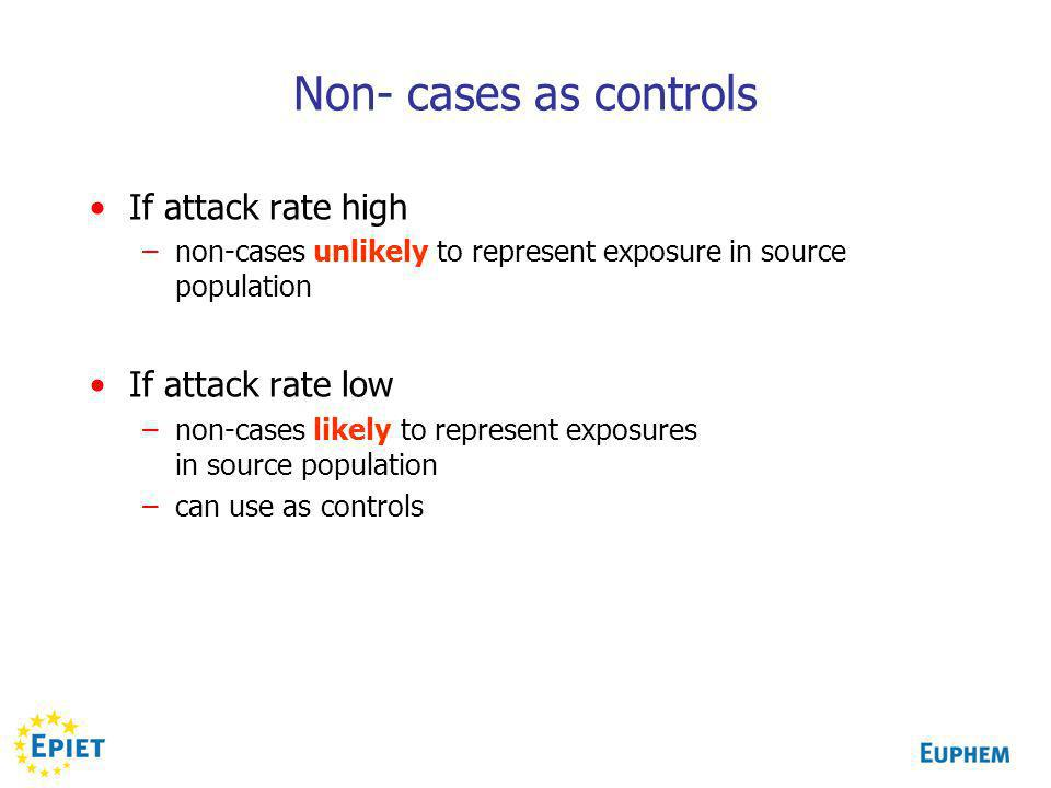 Non- cases as controls If attack rate high –non-cases unlikely to represent exposure in source population If attack rate low –non-cases likely to represent exposures in source population –can use as controls