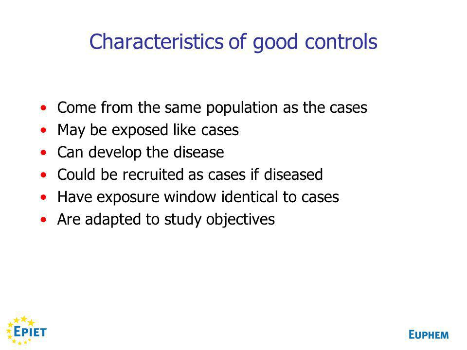 Characteristics of good controls Come from the same population as the cases May be exposed like cases Can develop the disease Could be recruited as cases if diseased Have exposure window identical to cases Are adapted to study objectives