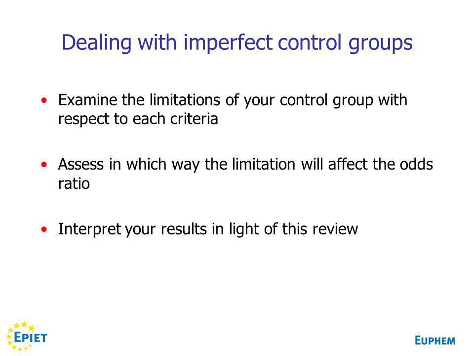 Dealing with imperfect control groups Examine the limitations of your control group with respect to each criteria Assess in which way the limitation will affect the odds ratio Interpret your results in light of this review