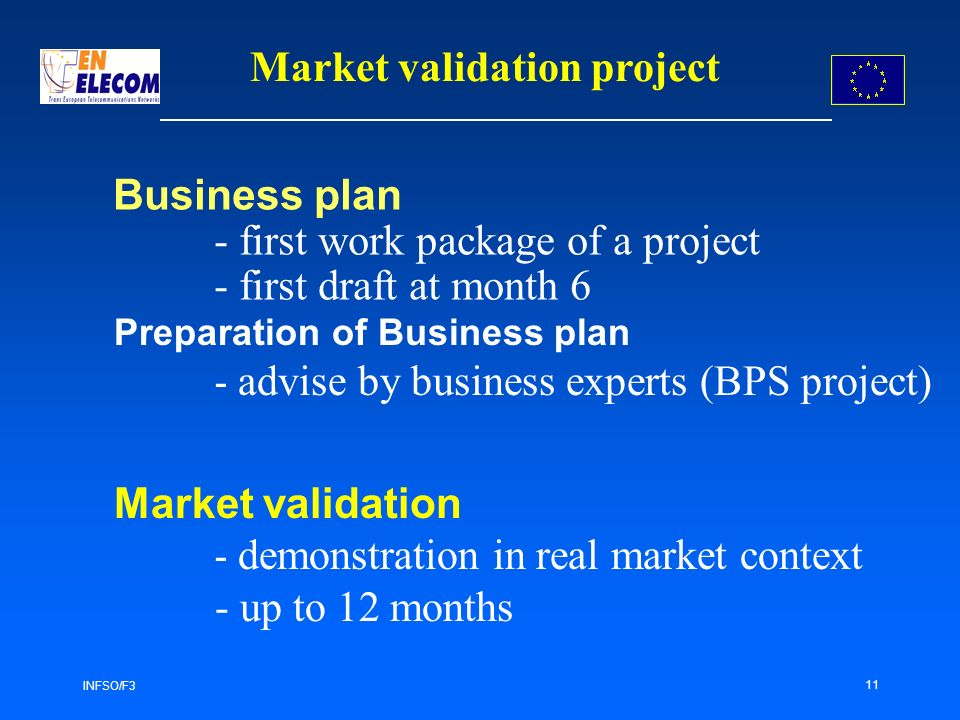 INFSO/F3 11 Business plan - first work package of a project - first draft at month 6 Preparation of Business plan - advise by business experts (BPS project) Market validation project Market validation - demonstration in real market context - up to 12 months