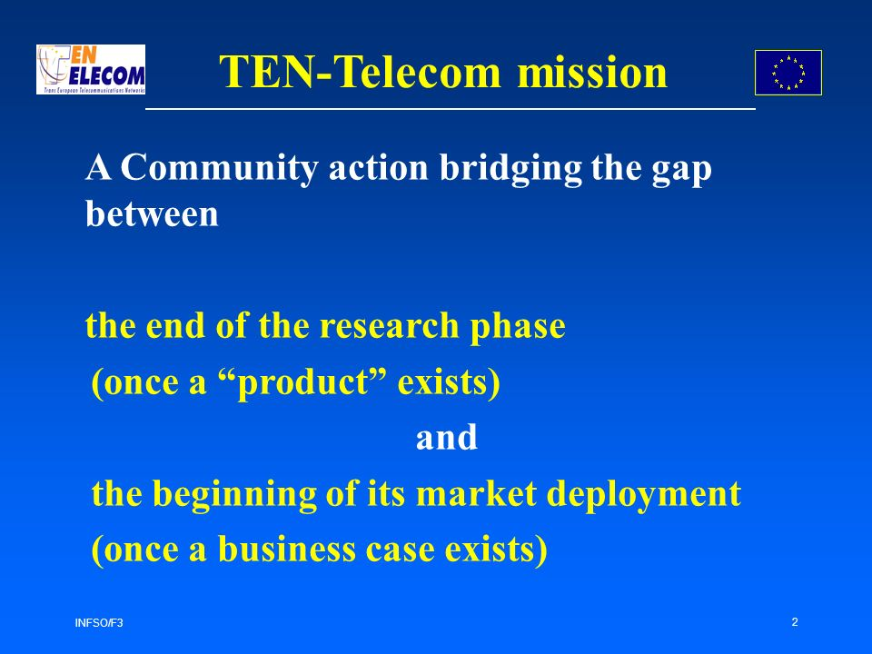 INFSO/F3 2 TEN-Telecom mission A Community action bridging the gap between the end of the research phase (once a product exists) and the beginning of its market deployment (once a business case exists)