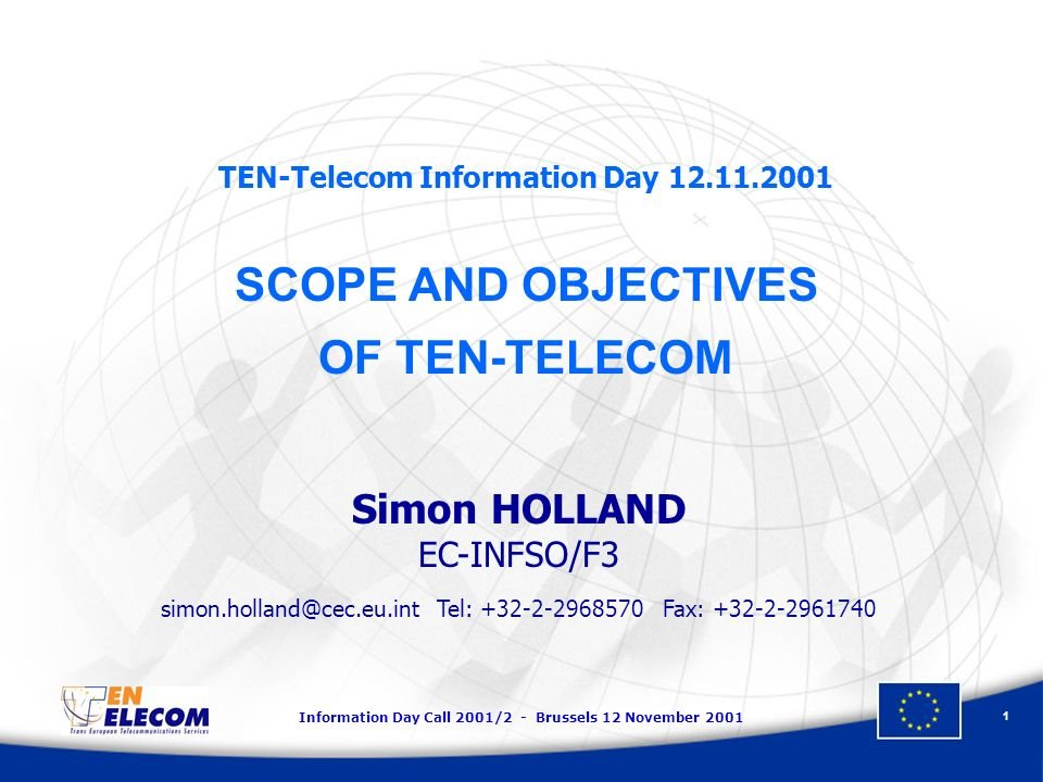 Information Day Call 2001/2 - Brussels 12 November TEN-Telecom Information Day SCOPE AND OBJECTIVES OF TEN-TELECOM Simon HOLLAND EC-INFSO/F3 Tel: Fax: