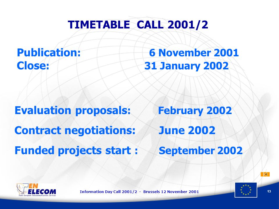 Information Day Call 2001/2 - Brussels 12 November TIMETABLE CALL 2001/2 Publication : 6 November 2001 Close : 31 January 2002 Evaluation proposals : February 2002 Contract negotiations: June 2002 Funded projects start : September 2002