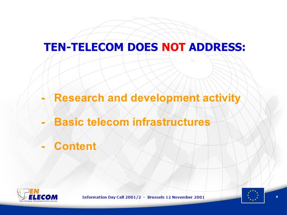 Information Day Call 2001/2 - Brussels 12 November TEN-TELECOM DOES NOT ADDRESS: - Research and development activity - Basic telecom infrastructures - Content