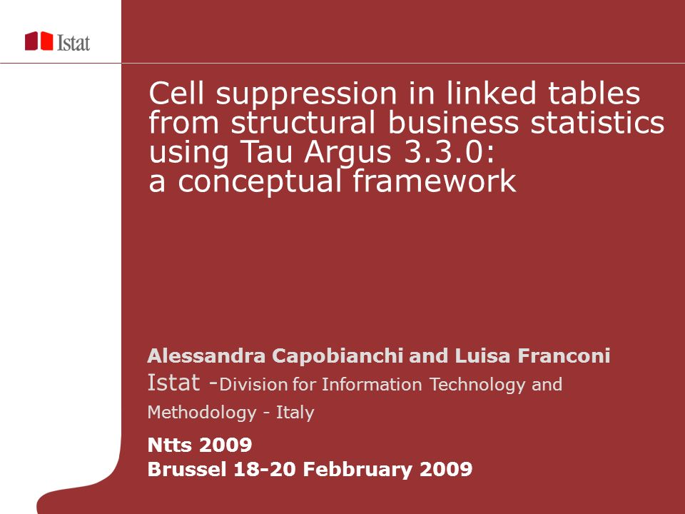 Alessandra Capobianchi and Luisa Franconi Istat - Division for Information Technology and Methodology - Italy Ntts 2009 Brussel 18-20 Febbruary 2009 Cell suppression in linked tables from structural business statistics using Tau Argus 3.3.0: a conceptual framework