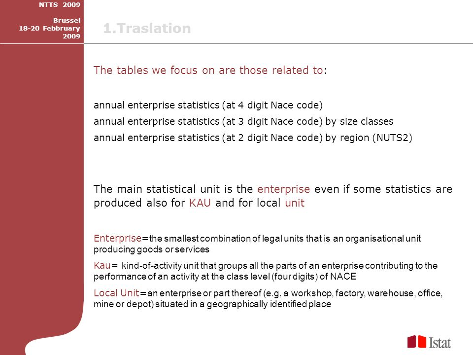 The tables we focus on are those related to: annual enterprise statistics (at 4 digit Nace code) annual enterprise statistics (at 3 digit Nace code) by size classes annual enterprise statistics (at 2 digit Nace code) by region (NUTS2) The main statistical unit is the enterprise even if some statistics are produced also for KAU and for local unit Enterprise= the smallest combination of legal units that is an organisational unit producing goods or services Kau= kind-of-activity unit that groups all the parts of an enterprise contributing to the performance of an activity at the class level (four digits) of NACE Local Unit= an enterprise or part thereof (e.g.