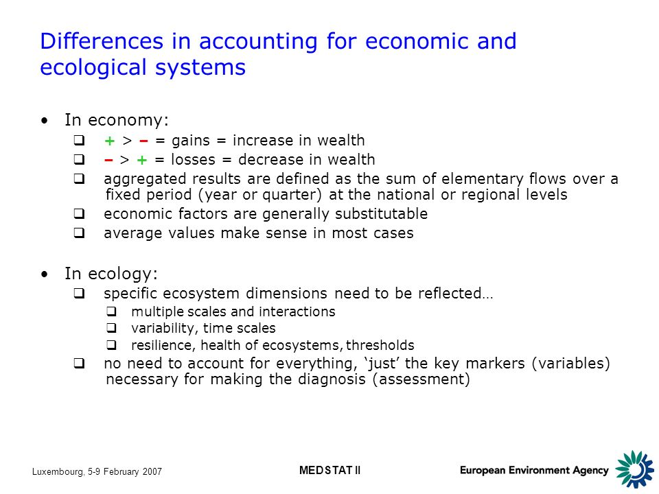 Luxembourg, 5-9 February 2007 MEDSTAT II Differences in accounting for economic and ecological systems In economy: + > – = gains = increase in wealth – > + = losses = decrease in wealth aggregated results are defined as the sum of elementary flows over a fixed period (year or quarter) at the national or regional levels economic factors are generally substitutable average values make sense in most cases In ecology: specific ecosystem dimensions need to be reflected… multiple scales and interactions variability, time scales resilience, health of ecosystems, thresholds no need to account for everything, just the key markers (variables) necessary for making the diagnosis (assessment)