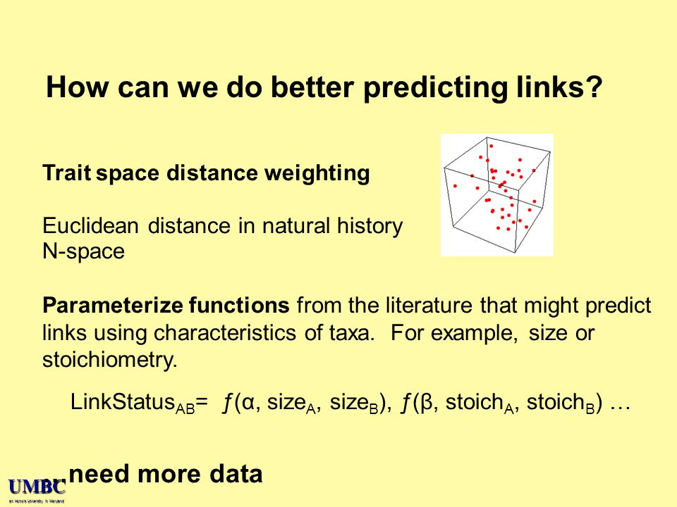UMBC an Honors University in Maryland Trait space distance weighting Euclidean distance in natural history N-space Parameterize functions from the literature that might predict links using characteristics of taxa.