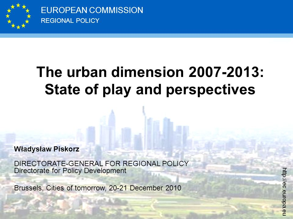 REGIONAL POLICY EUROPEAN COMMISSION   The urban dimension : State of play and perspectives Władysław Piskorz DIRECTORATE-GENERAL FOR REGIONAL POLICY Directorate for Policy Development Brussels, Cities of tomorrow, December 2010