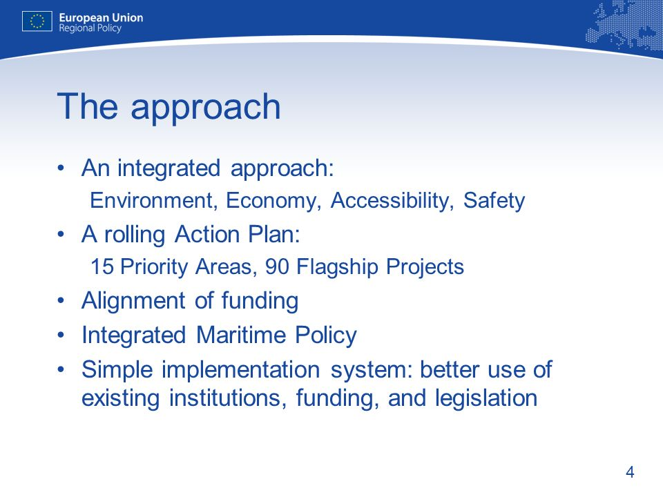 4 The approach An integrated approach: Environment, Economy, Accessibility, Safety A rolling Action Plan: 15 Priority Areas, 90 Flagship Projects Alignment of funding Integrated Maritime Policy Simple implementation system: better use of existing institutions, funding, and legislation