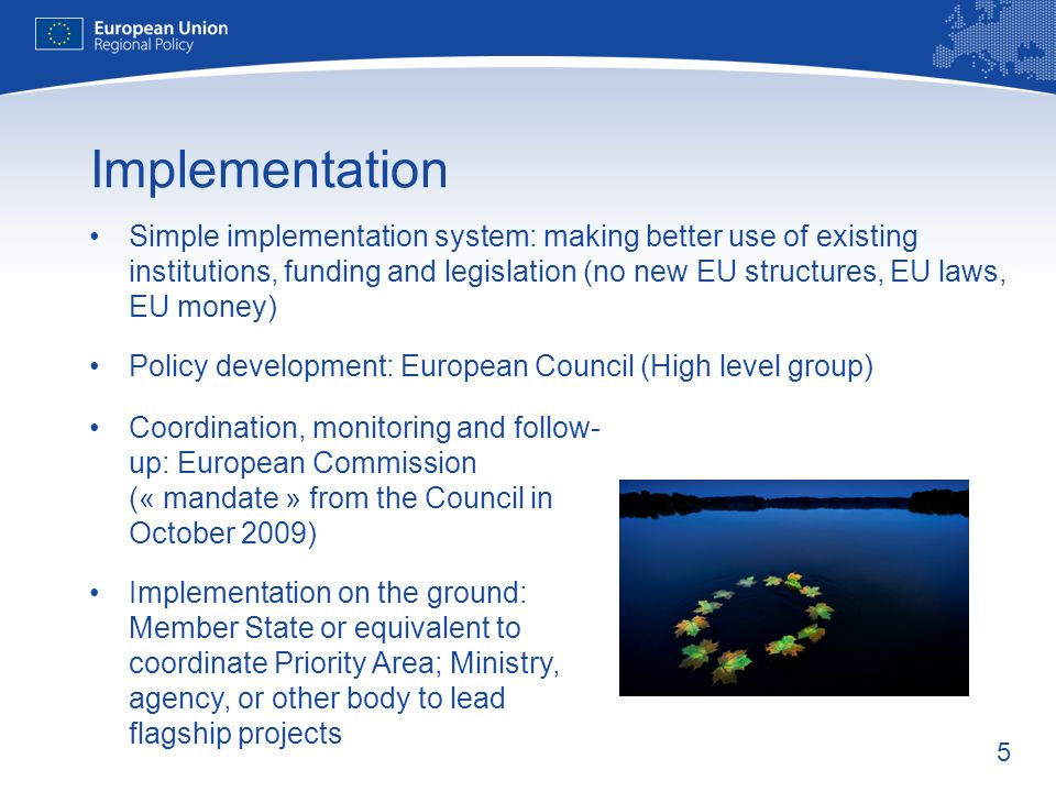 5 Implementation Simple implementation system: making better use of existing institutions, funding and legislation (no new EU structures, EU laws, EU money) Policy development: European Council (High level group) Coordination, monitoring and follow- up: European Commission (« mandate » from the Council in October 2009) Implementation on the ground: Member State or equivalent to coordinate Priority Area; Ministry, agency, or other body to lead flagship projects