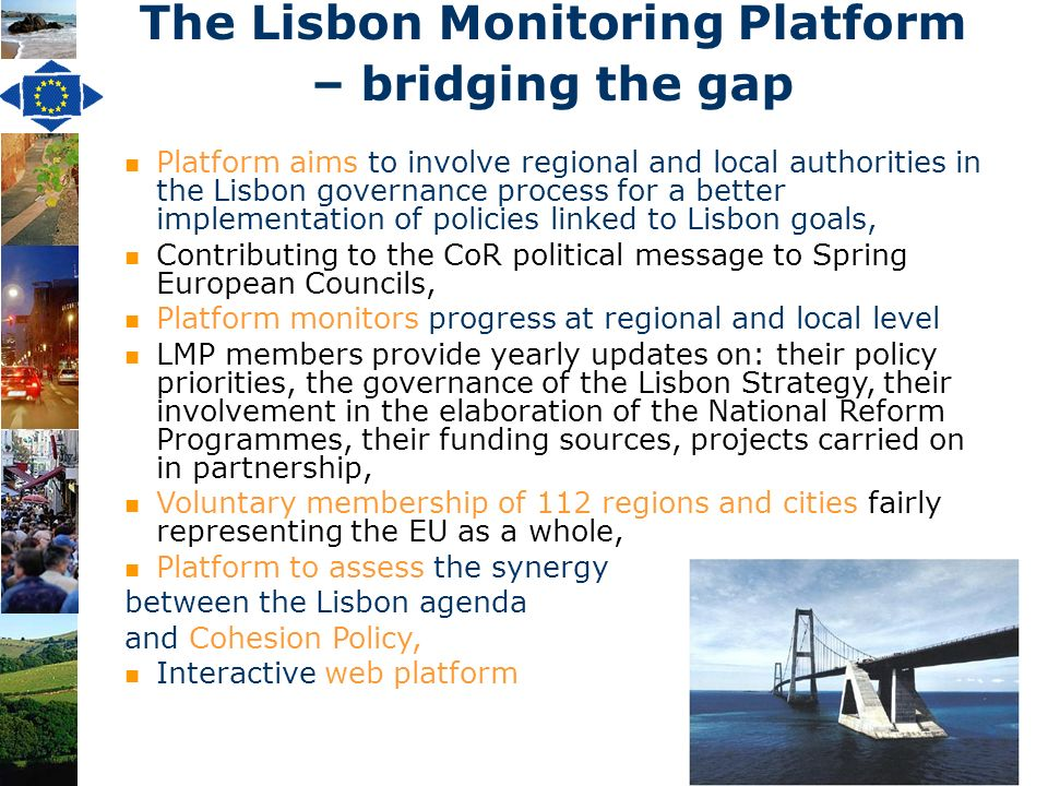 3 Platform aims to involve regional and local authorities in the Lisbon governance process for a better implementation of policies linked to Lisbon goals, Contributing to the CoR political message to Spring European Councils, Platform monitors progress at regional and local level LMP members provide yearly updates on: their policy priorities, the governance of the Lisbon Strategy, their involvement in the elaboration of the National Reform Programmes, their funding sources, projects carried on in partnership, Voluntary membership of 112 regions and cities fairly representing the EU as a whole, Platform to assess the synergy between the Lisbon agenda and Cohesion Policy, Interactive web platform The Lisbon Monitoring Platform – bridging the gap
