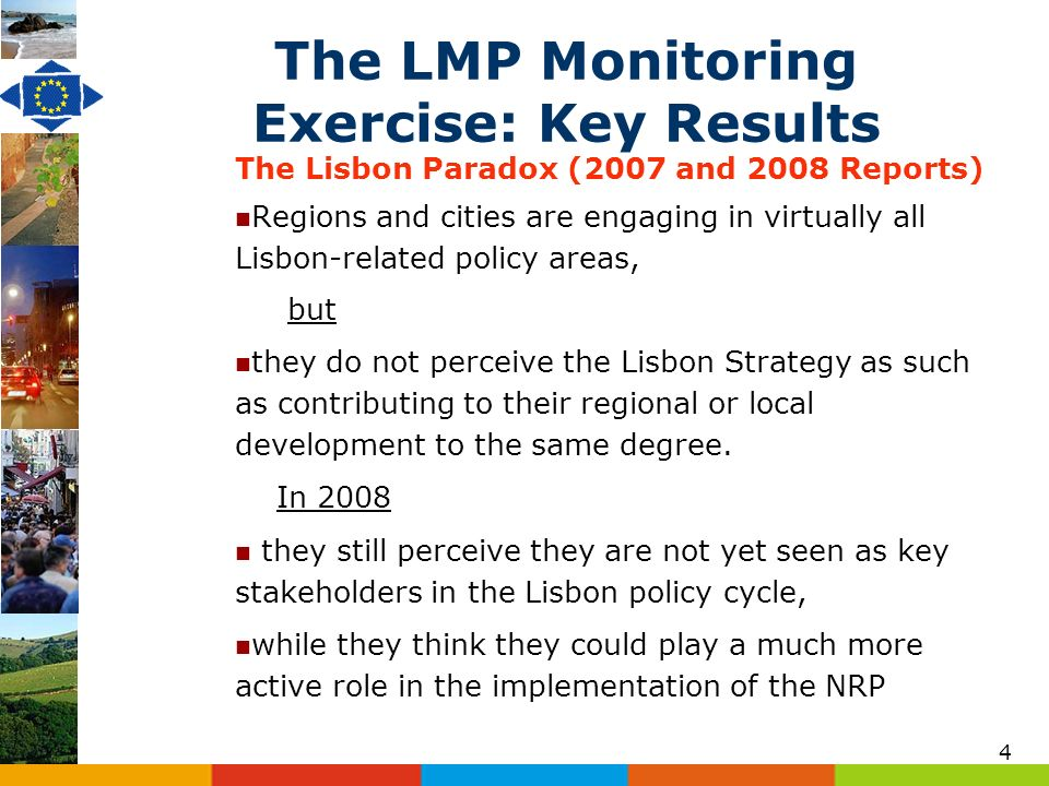 4 The LMP Monitoring Exercise: Key Results The Lisbon Paradox (2007 and 2008 Reports) Regions and cities are engaging in virtually all Lisbon-related policy areas, but they do not perceive the Lisbon Strategy as such as contributing to their regional or local development to the same degree.