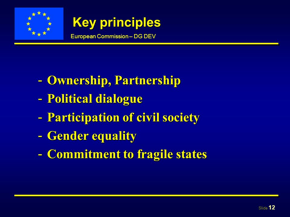 Slide 12 European Commission – DG DEV Key principles - Ownership, Partnership - Political dialogue - Participation of civil society - Gender equality - Commitment to fragile states