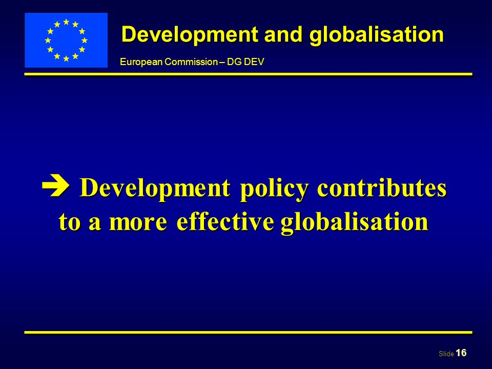 Slide 16 European Commission – DG DEV Development and globalisation Development policy contributes to a more effective globalisation Development policy contributes to a more effective globalisation