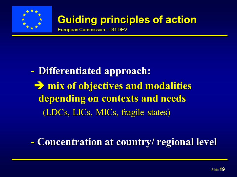 Slide 19 European Commission – DG DEV Guiding principles of action - Differentiated approach: mix of objectives and modalities depending on contexts and needs mix of objectives and modalities depending on contexts and needs (LDCs, LICs, MICs, fragile states) - Concentration at country/ regional level