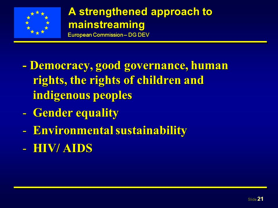 Slide 21 European Commission – DG DEV A strengthened approach to mainstreaming - Democracy, good governance, human rights, the rights of children and indigenous peoples -Gender equality -Environmental sustainability -HIV/ AIDS