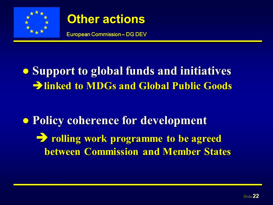 Slide 22 European Commission – DG DEV Other actions Support to global funds and initiatives linked to MDGs and Global Public GoodsSupport to global funds and initiatives linked to MDGs and Global Public Goods Policy coherence for developmentPolicy coherence for development rolling work programme to be agreed between Commission and Member States rolling work programme to be agreed between Commission and Member States