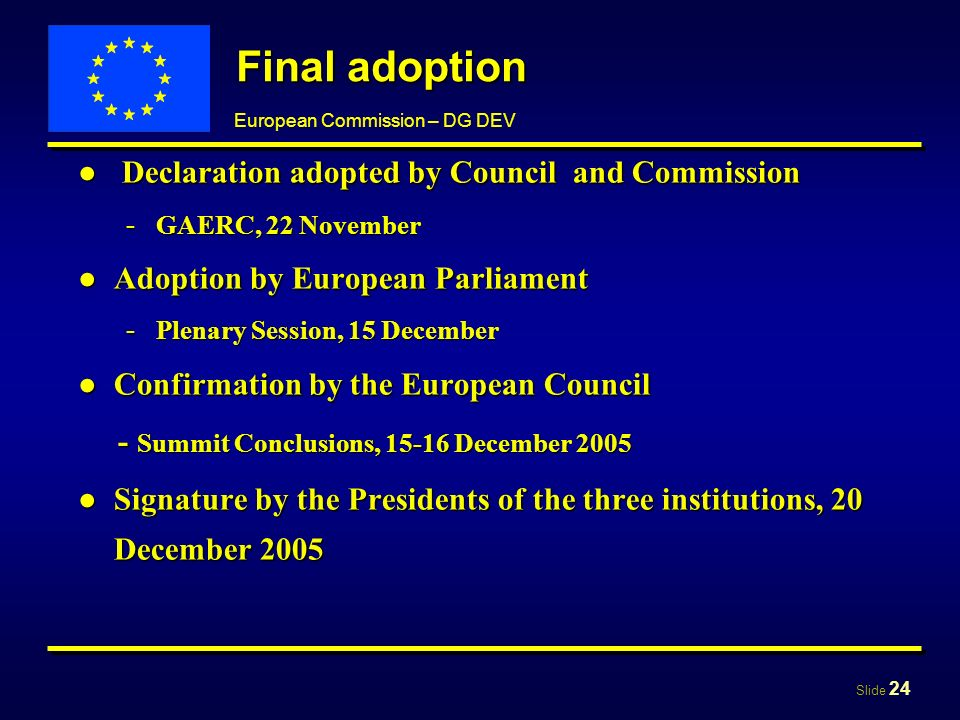 Slide 24 European Commission – DG DEV Final adoption Declaration adopted by Council and Commission Declaration adopted by Council and Commission - GAERC, 22 November Adoption by European ParliamentAdoption by European Parliament - Plenary Session, 15 December Confirmation by the European CouncilConfirmation by the European Council - Summit Conclusions, 15-16 December 2005 - Summit Conclusions, 15-16 December 2005 Signature by the Presidents of the three institutions, 20 December 2005Signature by the Presidents of the three institutions, 20 December 2005