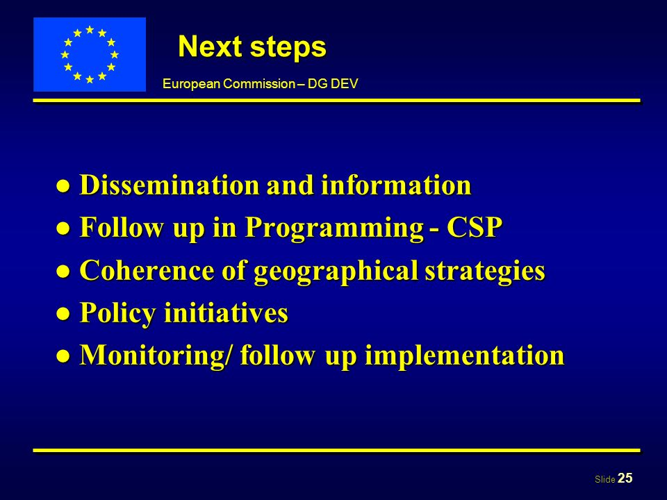 Slide 25 European Commission – DG DEV Next steps Dissemination and informationDissemination and information Follow up in Programming - CSPFollow up in Programming - CSP Coherence of geographical strategiesCoherence of geographical strategies Policy initiativesPolicy initiatives Monitoring/ follow up implementationMonitoring/ follow up implementation