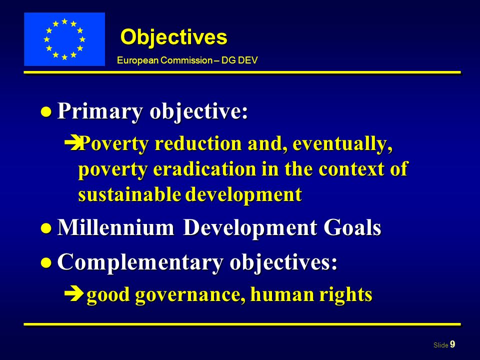 Slide 9 European Commission – DG DEV Objectives Primary objective:Primary objective: Poverty reduction and, eventually, poverty eradication in the context of sustainable development Poverty reduction and, eventually, poverty eradication in the context of sustainable development Millennium Development GoalsMillennium Development Goals Complementary objectives:Complementary objectives: good governance, human rights good governance, human rights