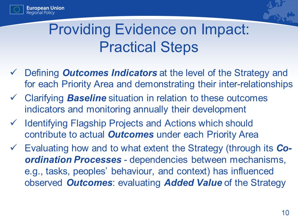 10 Providing Evidence on Impact: Practical Steps Defining Outcomes Indicators at the level of the Strategy and for each Priority Area and demonstrating their inter-relationships Clarifying Baseline situation in relation to these outcomes indicators and monitoring annually their development Identifying Flagship Projects and Actions which should contribute to actual Outcomes under each Priority Area Evaluating how and to what extent the Strategy (through its Co- ordination Processes - dependencies between mechanisms, e.g., tasks, peoples behaviour, and context) has influenced observed Outcomes: evaluating Added Value of the Strategy