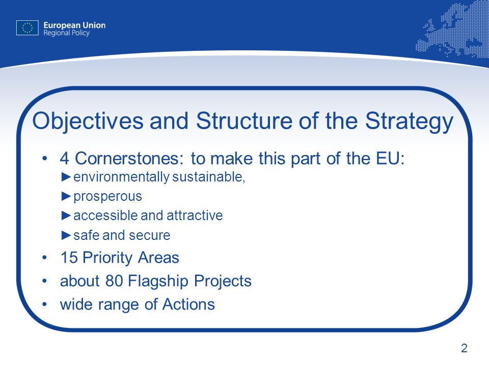 2 Objectives and Structure of the Strategy 4 Cornerstones: to make this part of the EU:environmentally sustainable, prosperous accessible and attractive safe and secure 15 Priority Areas about 80 Flagship Projects wide range of Actions