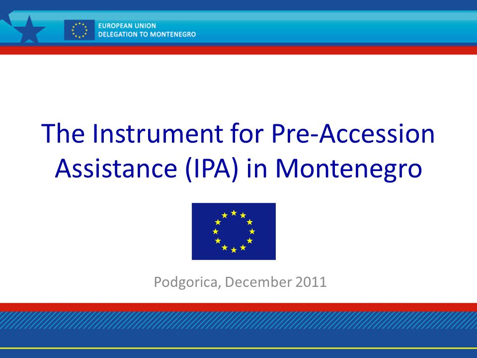 The Instrument for Pre-Accession Assistance (IPA) in Montenegro Podgorica, December 2011