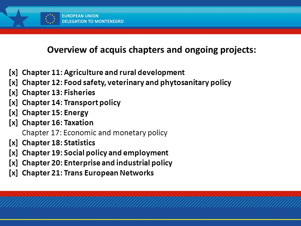 Overview of acquis chapters and ongoing projects: [x] Chapter 11: Agriculture and rural development [x] Chapter 12: Food safety, veterinary and phytosanitary policy [x] Chapter 13: Fisheries [x] Chapter 14: Transport policy [x] Chapter 15: Energy [x] Chapter 16: Taxation Chapter 17: Economic and monetary policy [x] Chapter 18: Statistics [x] Chapter 19: Social policy and employment [x] Chapter 20: Enterprise and industrial policy [x] Chapter 21: Trans European Networks