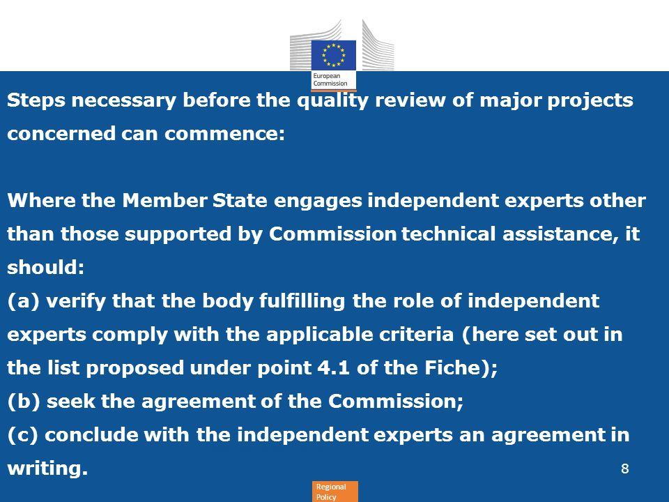 Regional Policy Steps necessary before the quality review of major projects concerned can commence: Where the Member State engages independent experts other than those supported by Commission technical assistance, it should: (a) verify that the body fulfilling the role of independent experts comply with the applicable criteria (here set out in the list proposed under point 4.1 of the Fiche); (b) seek the agreement of the Commission; (c) conclude with the independent experts an agreement in writing.